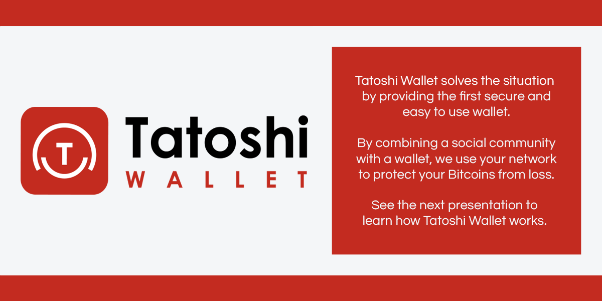 Tatoshi Wallet solves this situation by providing the first secure and easy to use wallet. By combining a social community with a wallet, we use your network to protect your Bitcoins from loss. See the next presentation to learn how Tatoshi Wallet works.