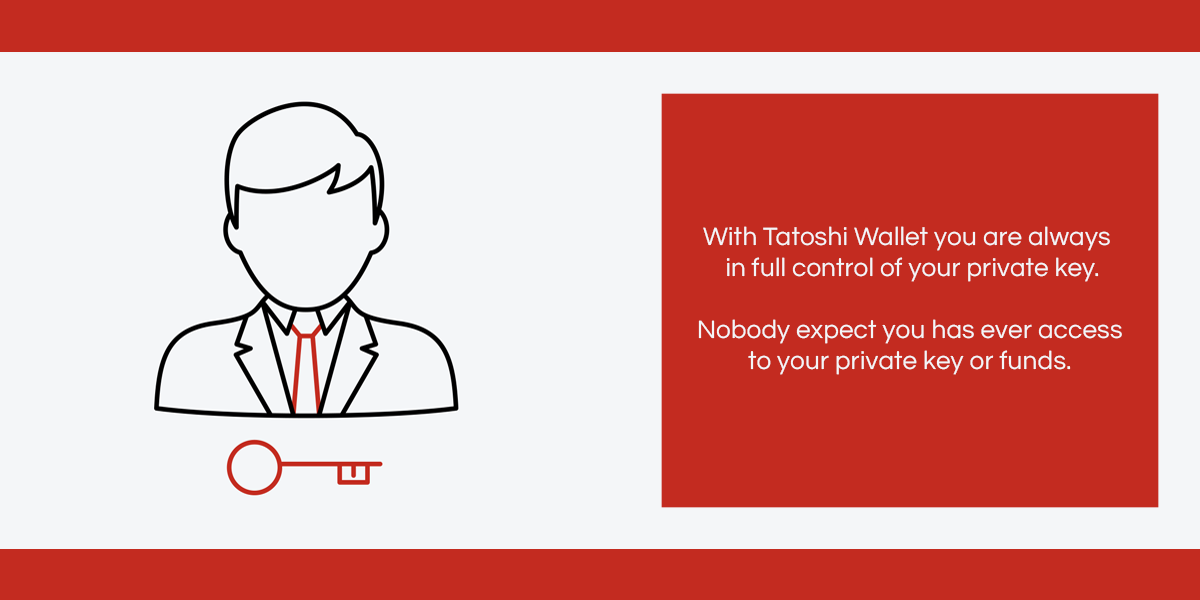 With Tatohsi Wallet you are always in full control of your private key. Nobody expect you has ever access to your private key or funds.