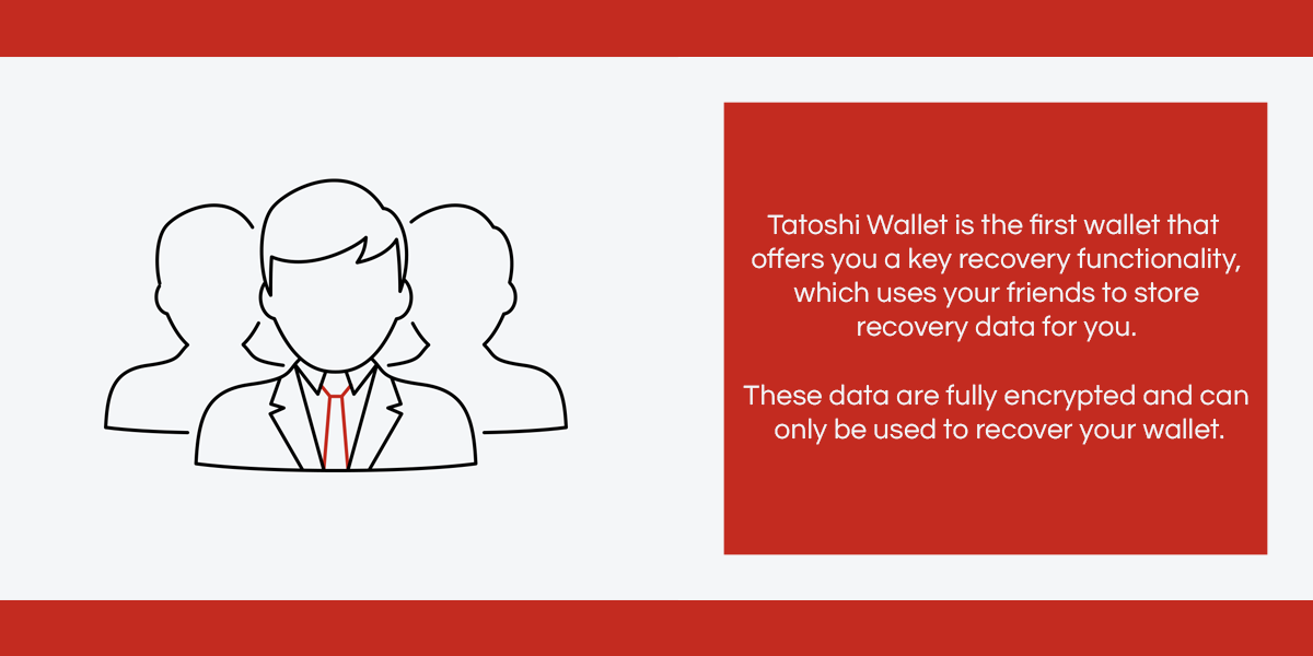 Tatoshi Wallet is the first wallet that offers you a key recovery functionality, which uses your friends to store recovery data for you. These data are fully encrypted and can only be used to recover your wallet.