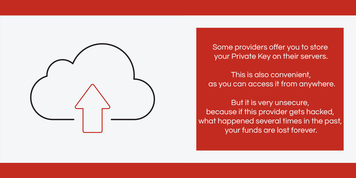 Some providers offer you to store your Private Key on their servers. This is also convenient, as you can access it from anywhere. But it is very unsecure, because if this provider gets hacked, what happened several times in the past, your funds are lost forever.